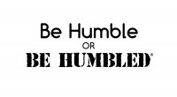 Be Humble OR BE HUMBLED ®